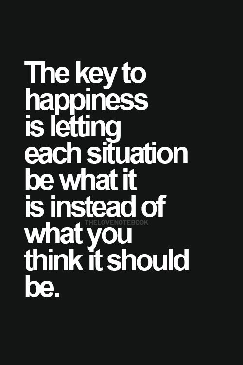 The-key-to-happiness-is-letting-each-situation-be-what-it-is-instead-of-what-you-think-it-should-be.